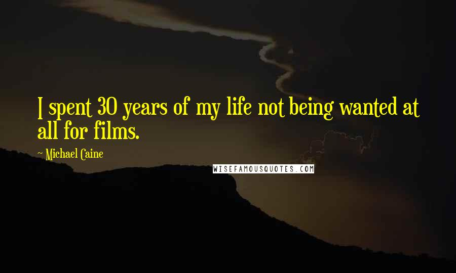 Michael Caine Quotes: I spent 30 years of my life not being ...