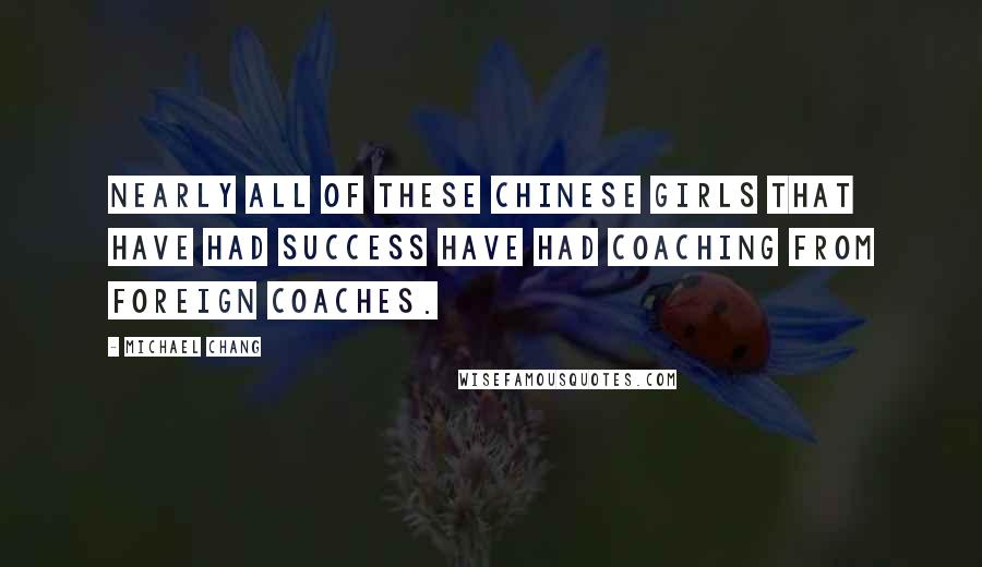 Michael Chang Quotes: Nearly all of these Chinese girls that have had success have had coaching from foreign coaches.