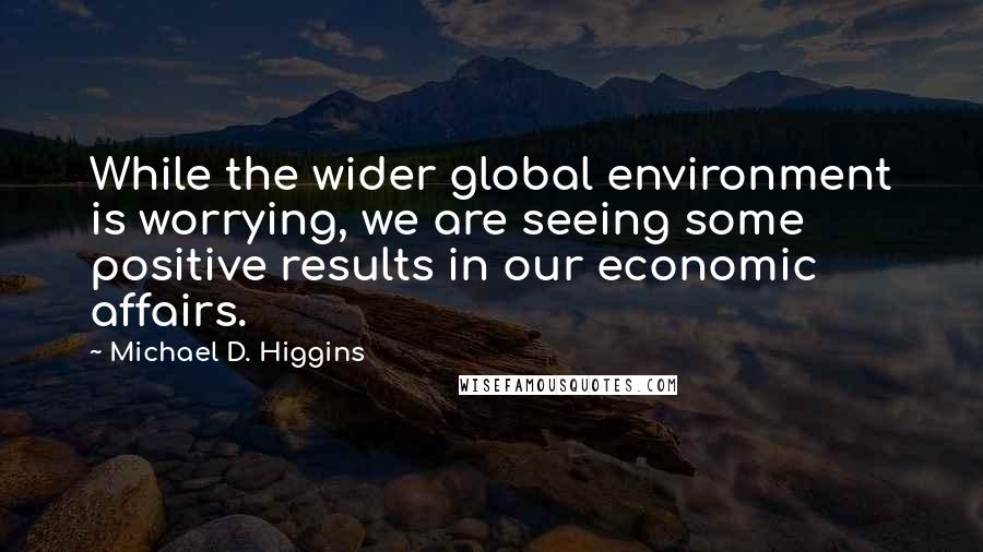 Michael D. Higgins Quotes: While the wider global environment is worrying, we are seeing some positive results in our economic affairs.
