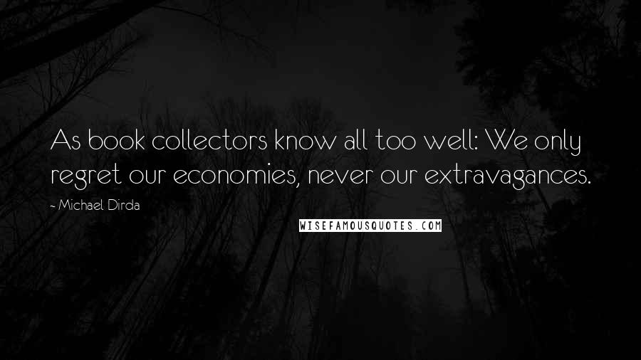 Michael Dirda Quotes: As book collectors know all too well: We only regret our economies, never our extravagances.