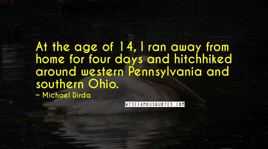 Michael Dirda Quotes: At the age of 14, I ran away from home for four days and hitchhiked around western Pennsylvania and southern Ohio.