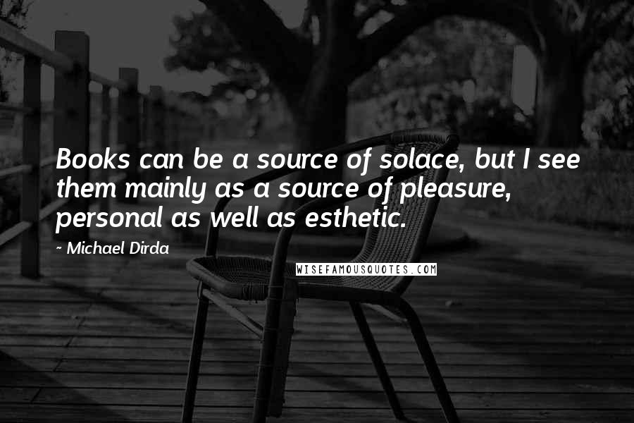 Michael Dirda Quotes: Books can be a source of solace, but I see them mainly as a source of pleasure, personal as well as esthetic.
