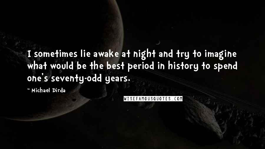 Michael Dirda Quotes: I sometimes lie awake at night and try to imagine what would be the best period in history to spend one's seventy-odd years.