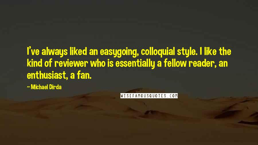 Michael Dirda Quotes: I've always liked an easygoing, colloquial style. I like the kind of reviewer who is essentially a fellow reader, an enthusiast, a fan.