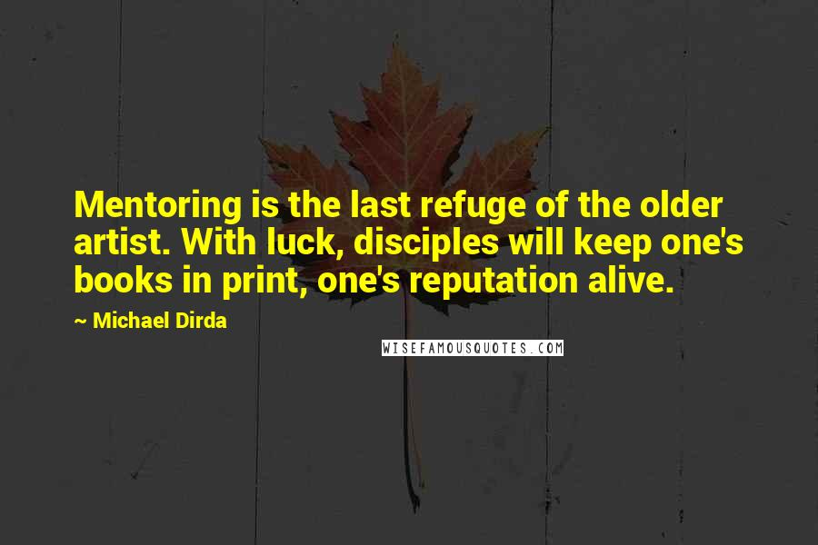 Michael Dirda Quotes: Mentoring is the last refuge of the older artist. With luck, disciples will keep one's books in print, one's reputation alive.