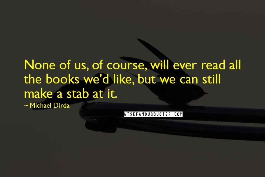 Michael Dirda Quotes: None of us, of course, will ever read all the books we'd like, but we can still make a stab at it.
