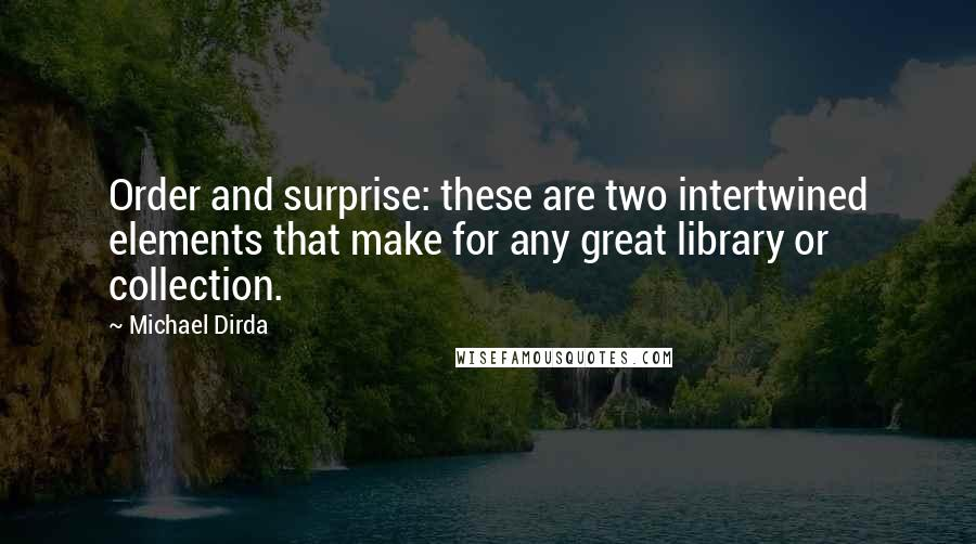 Michael Dirda Quotes: Order and surprise: these are two intertwined elements that make for any great library or collection.