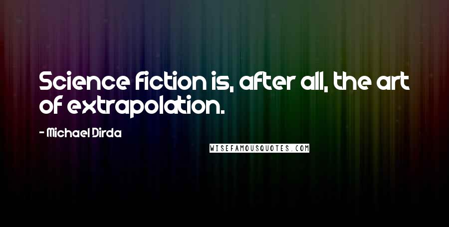 Michael Dirda Quotes: Science fiction is, after all, the art of extrapolation.