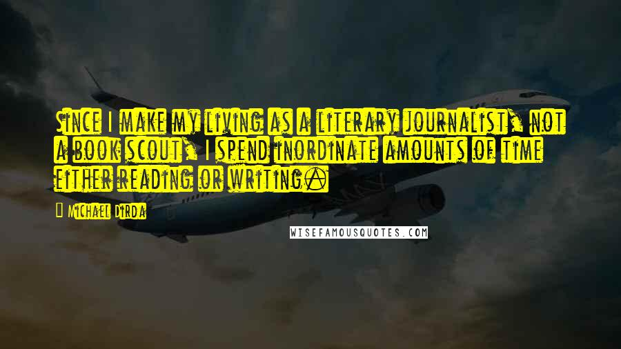 Michael Dirda Quotes: Since I make my living as a literary journalist, not a book scout, I spend inordinate amounts of time either reading or writing.