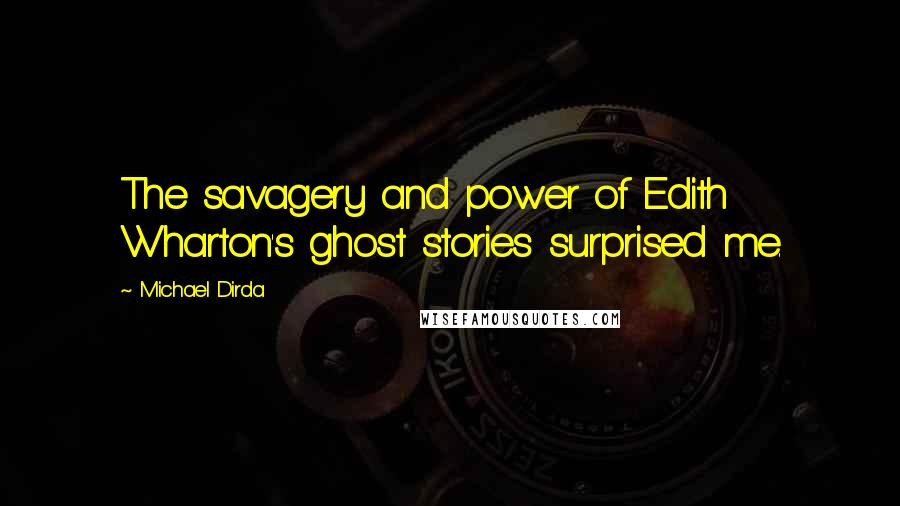 Michael Dirda Quotes: The savagery and power of Edith Wharton's ghost stories surprised me.