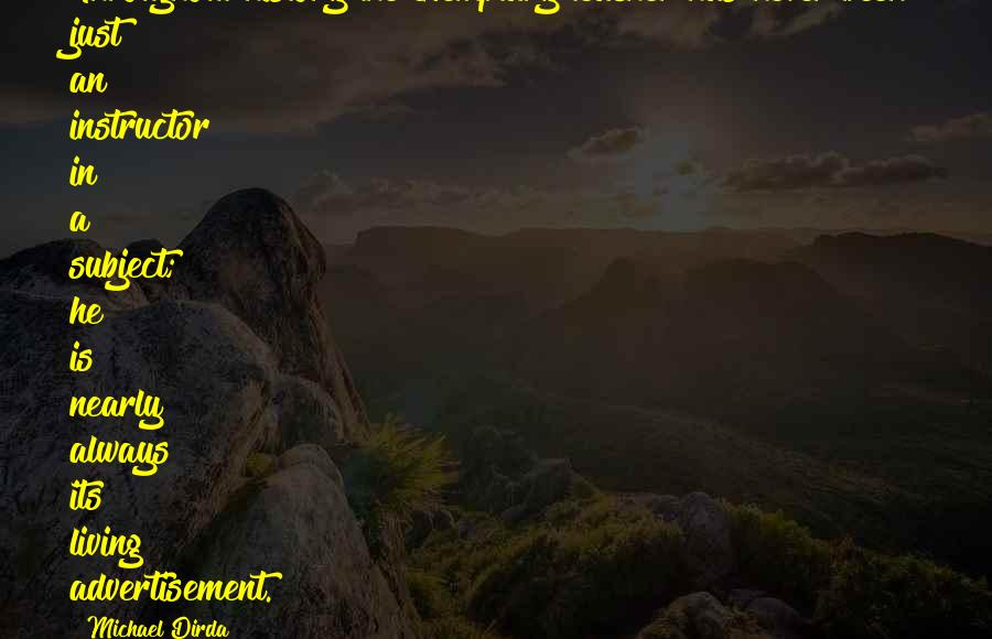 Michael Dirda Quotes: Throughout history the exemplary teacher has never been just an instructor in a subject; he is nearly always its living advertisement.