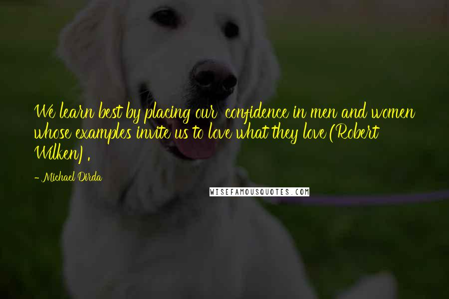 Michael Dirda Quotes: We learn best by placing our 'confidence in men and women whose examples invite us to love what they love'(Robert Wilken).