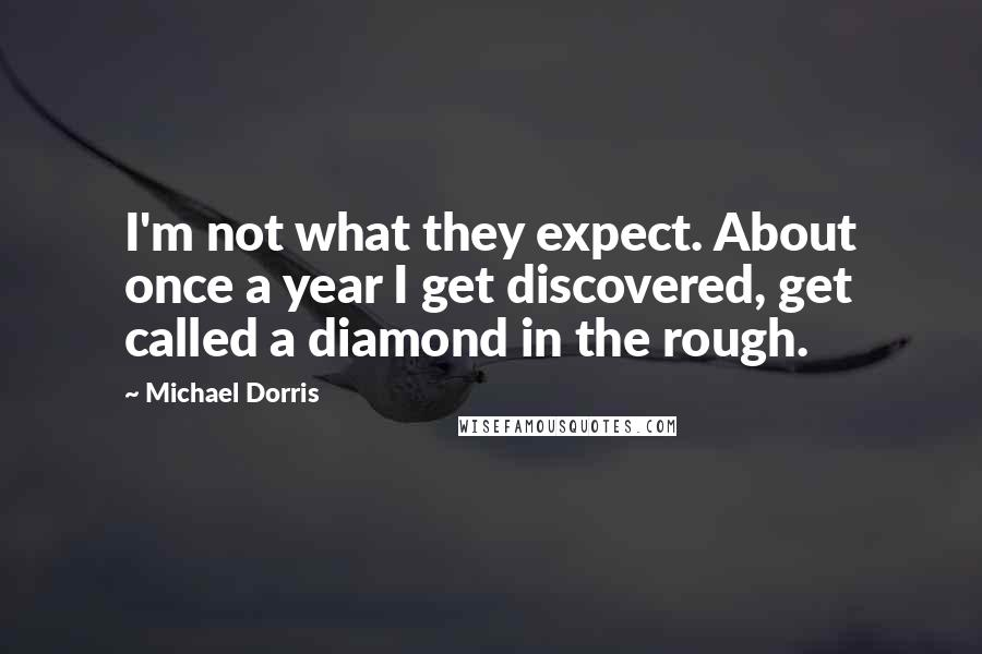 Michael Dorris Quotes: I'm not what they expect. About once a year I get discovered, get called a diamond in the rough.