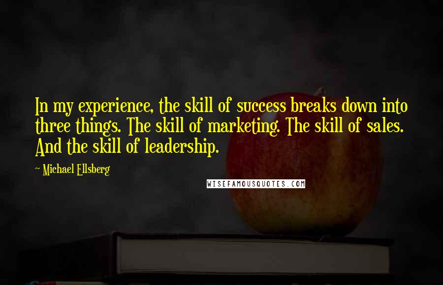 Michael Ellsberg Quotes: In my experience, the skill of success breaks down into three things. The skill of marketing. The skill of sales. And the skill of leadership.