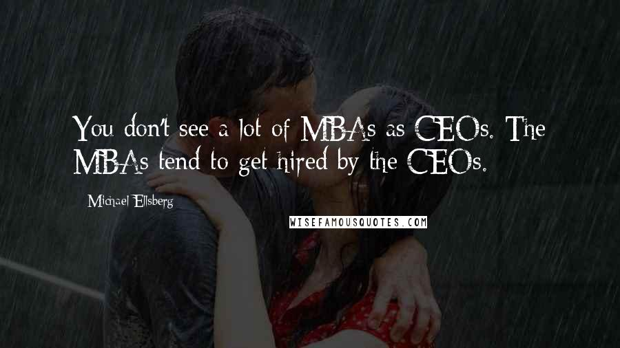 Michael Ellsberg Quotes: You don't see a lot of MBAs as CEOs. The MBAs tend to get hired by the CEOs.