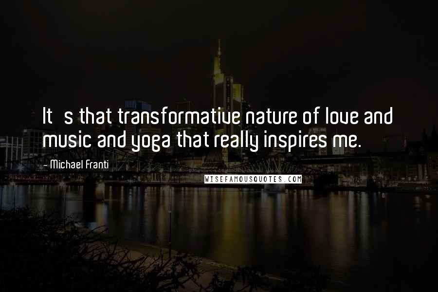 Michael Franti Quotes: It's that transformative nature of love and music and yoga that really inspires me.