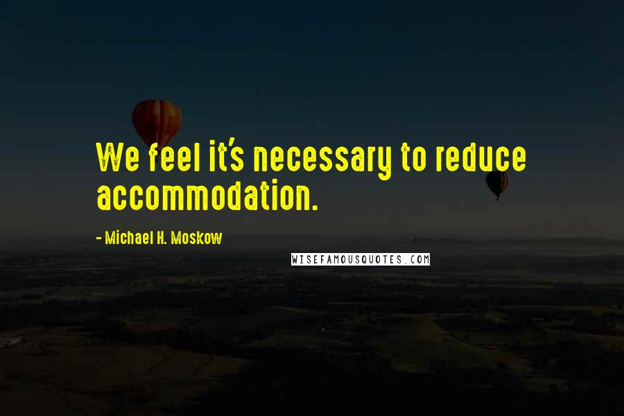 Michael H. Moskow Quotes: We feel it's necessary to reduce accommodation.