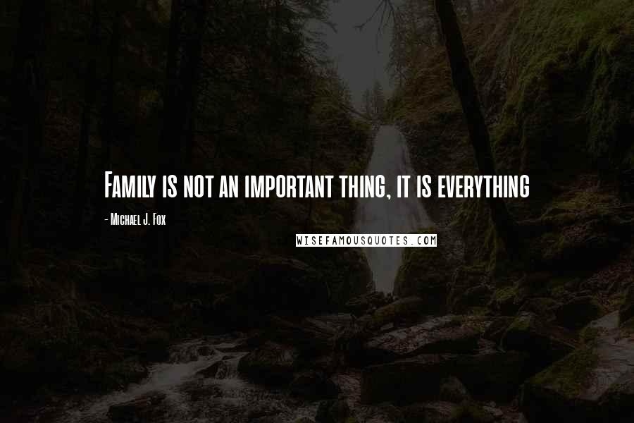 Michael J. Fox Quotes: Family is not an important thing, it is everything