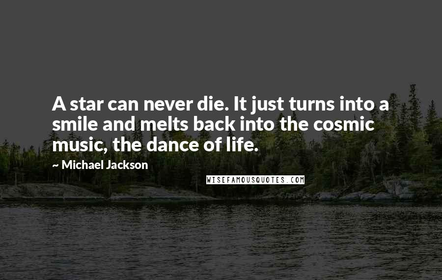 Michael Jackson Quotes: A star can never die. It just turns into a smile and melts back into the cosmic music, the dance of life.