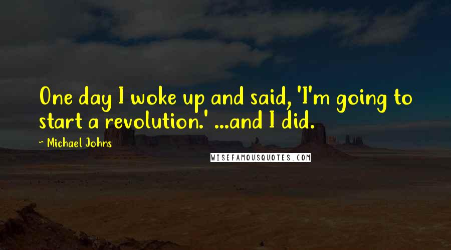 Michael Johns Quotes: One day I woke up and said, 'I'm going to start a revolution.' ...and I did.