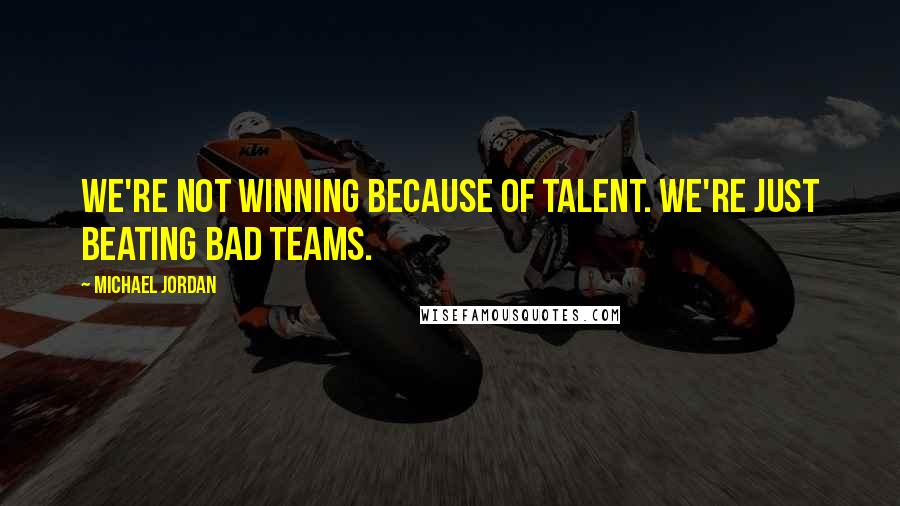 Michael Jordan Quotes: We're not winning because of talent. We're just beating bad teams.