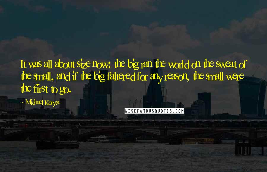 Michael Koryta Quotes: It was all about size now: the big ran the world on the sweat of the small, and if the big faltered for any reason, the small were the first to go.
