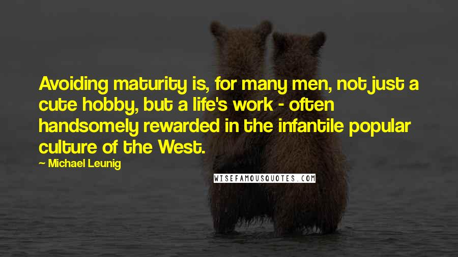 Michael Leunig Quotes: Avoiding maturity is, for many men, not just a cute hobby, but a life's work - often handsomely rewarded in the infantile popular culture of the West.