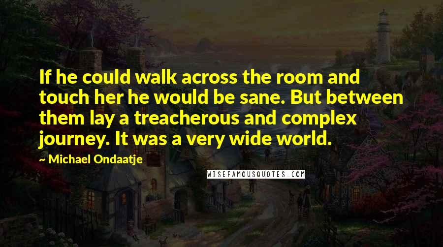 Michael Ondaatje Quotes: If he could walk across the room and touch her he would be sane. But between them lay a treacherous and complex journey. It was a very wide world.