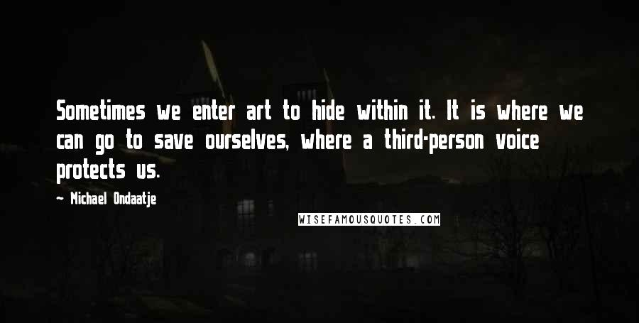 Michael Ondaatje Quotes: Sometimes we enter art to hide within it. It is where we can go to save ourselves, where a third-person voice protects us.