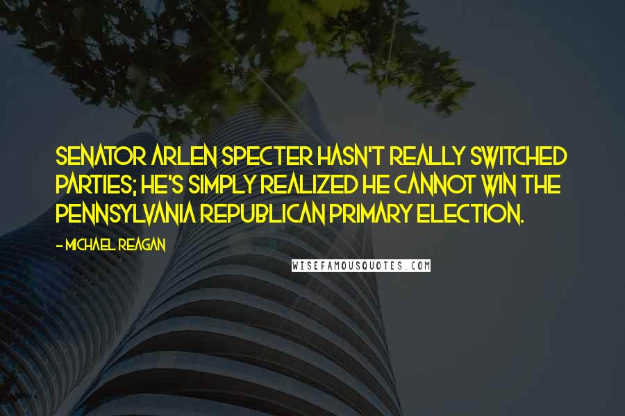 Michael Reagan Quotes: Senator Arlen Specter hasn't really switched parties; he's simply realized he cannot win the Pennsylvania Republican primary election.