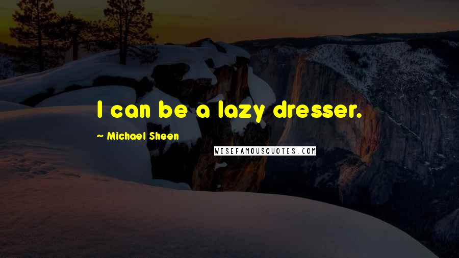 Michael Sheen Quotes: I can be a lazy dresser.