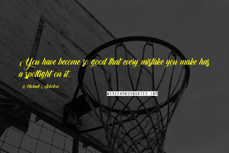 Michael Sokolove Quotes: You have become so good that every mistake you make has a spotlight on it.