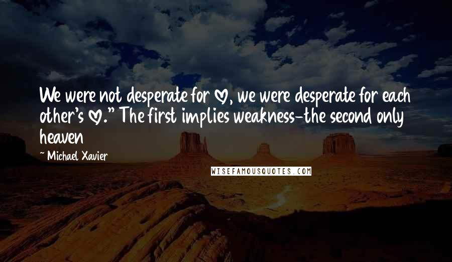"Michael Xavier Quotes: We were not desperate for love, we were desperate for each other's love."" The first implies weakness-the second only heaven"