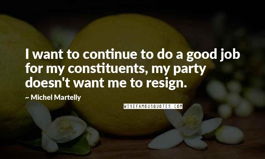 Michel Martelly Quotes: I want to continue to do a good job for my constituents, my party doesn't want me to resign.