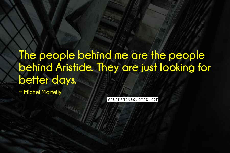 Michel Martelly Quotes: The people behind me are the people behind Aristide. They are just looking for better days.