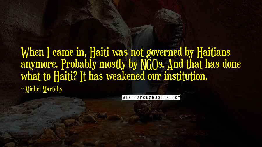 Michel Martelly Quotes: When I came in, Haiti was not governed by Haitians anymore. Probably mostly by NGOs. And that has done what to Haiti? It has weakened our institution.