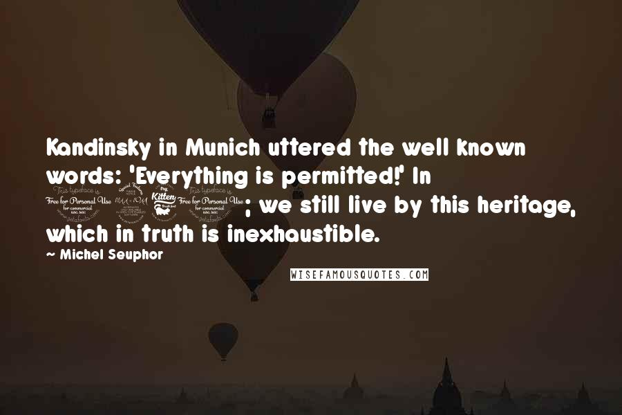 Michel Seuphor Quotes: Kandinsky in Munich uttered the well known words: 'Everything is permitted!' In 1961; we still live by this heritage, which in truth is inexhaustible.