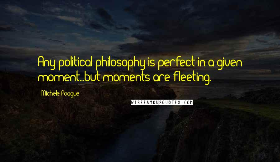 Michele Poague Quotes: Any political philosophy is perfect in a given moment...but moments are fleeting.