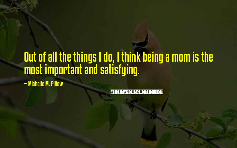 Michelle M. Pillow Quotes: Out of all the things I do, I think being a mom is the most important and satisfying.