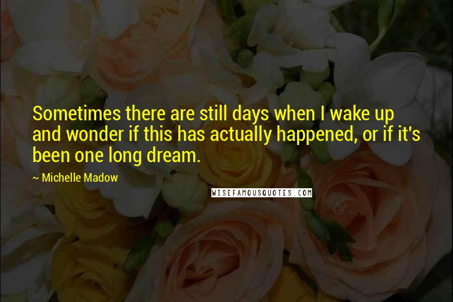 Michelle Madow Quotes: Sometimes there are still days when I wake up and wonder if this has actually happened, or if it's been one long dream.