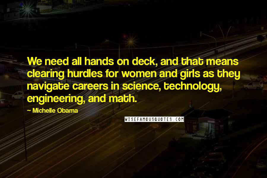 Michelle Obama Quotes: We need all hands on deck, and that means clearing hurdles for women and girls as they navigate careers in science, technology, engineering, and math.