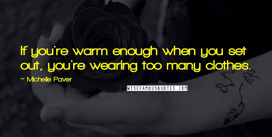 Michelle Paver Quotes: If you're warm enough when you set out, you're wearing too many clothes.