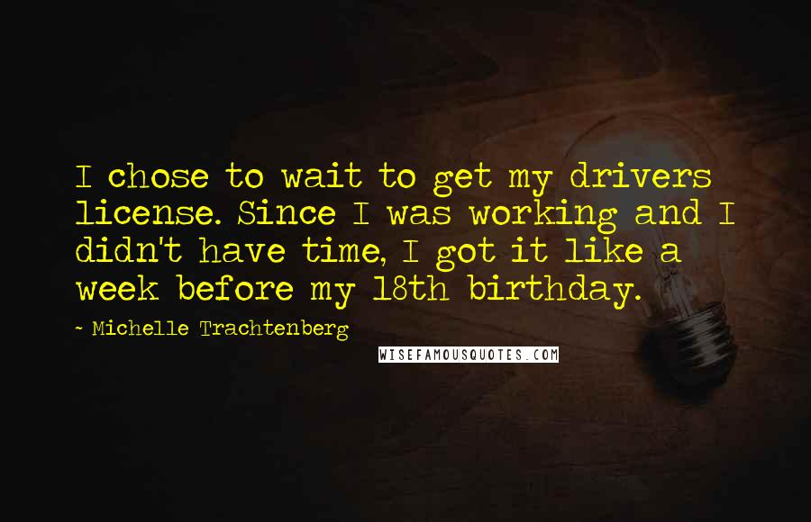 Michelle Trachtenberg Quotes: I chose to wait to get my drivers license. Since I was working and I didn't have time, I got it like a week before my 18th birthday.