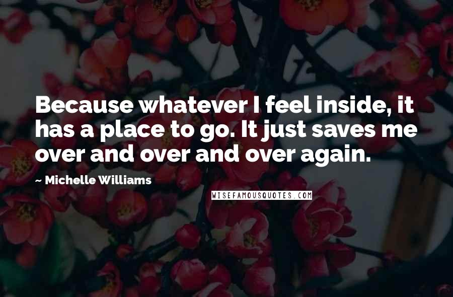 Michelle Williams Quotes: Because whatever I feel inside, it has a place to go. It just saves me over and over and over again.