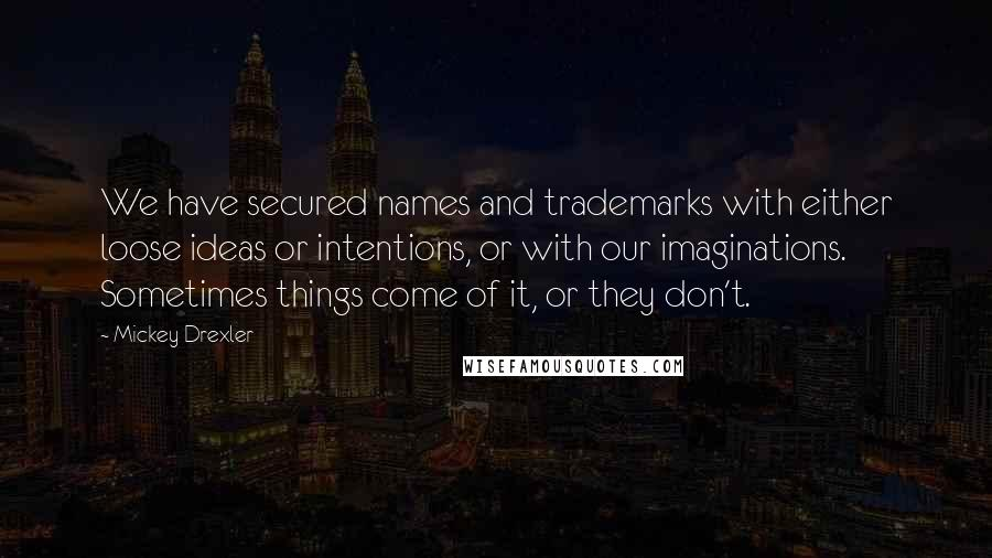 Mickey Drexler Quotes: We have secured names and trademarks with either loose ideas or intentions, or with our imaginations. Sometimes things come of it, or they don't.