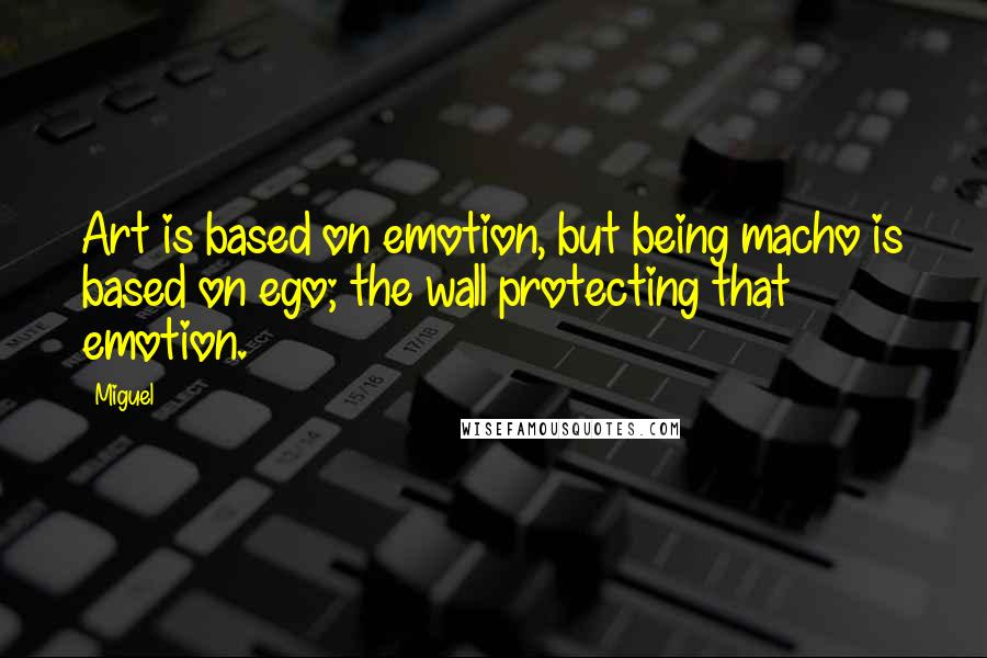 Miguel Quotes: Art is based on emotion, but being macho is based on ego; the wall protecting that emotion.