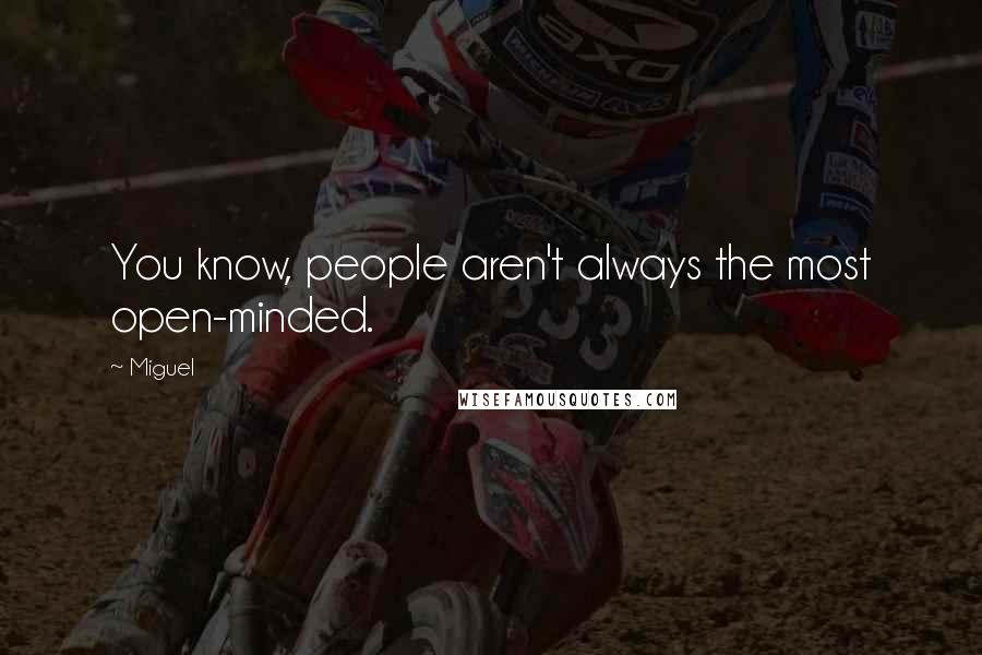 Miguel Quotes: You know, people aren't always the most open-minded.