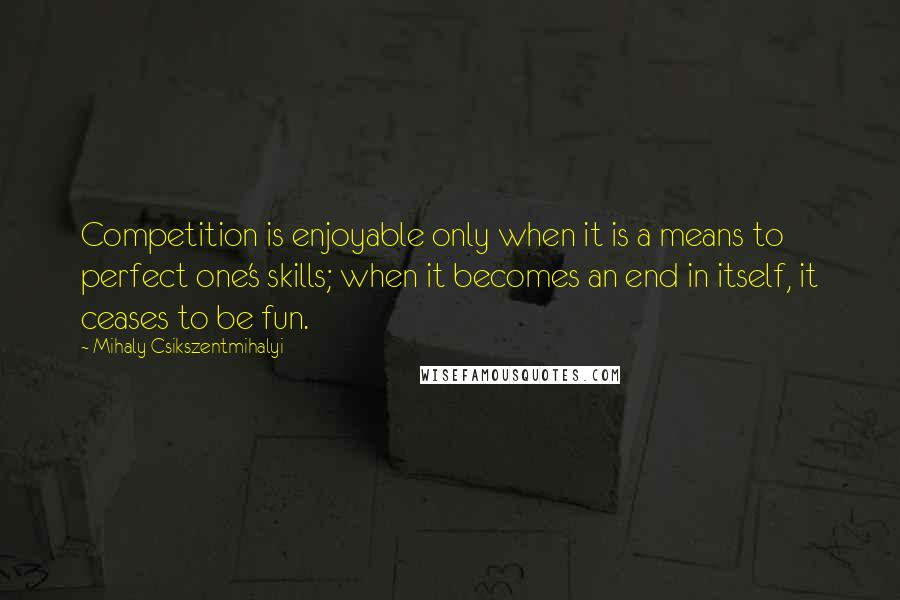 Mihaly Csikszentmihalyi Quotes: Competition is enjoyable ...