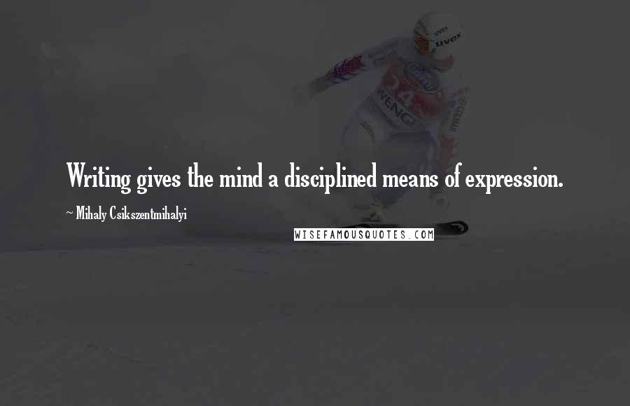 Mihaly Csikszentmihalyi Quotes: Writing gives the mind a disciplined means of expression.