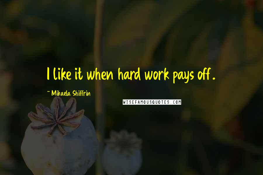 Mikaela Shiffrin Quotes: I like it when hard work pays off.